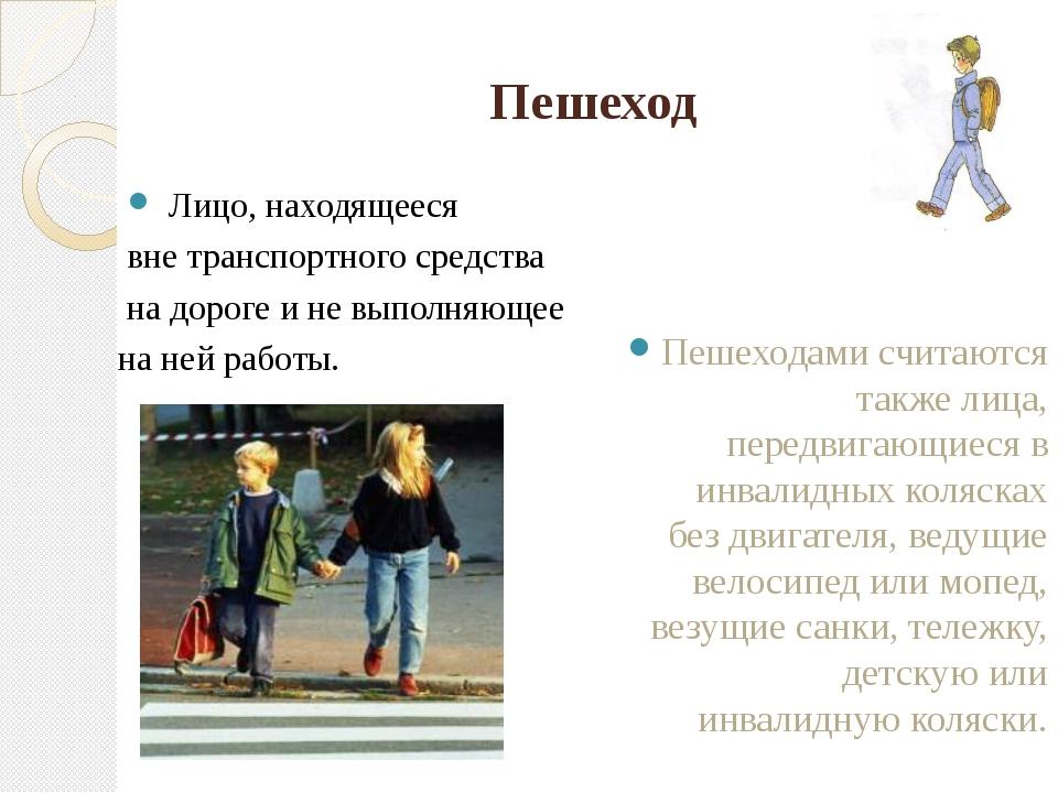 Пешеход Лицо, находящееся вне транспортного средства на дороге и не выполняющ...