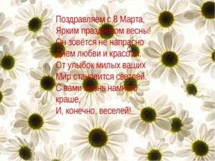 Поздравляем с 8 Марта, Ярким праздником весны! Он зовётся не напрасно Днем лю