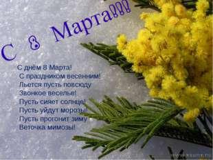 С днём 8 Марта! С праздником весенним! Льется пусть повсюду Звонкое веселье!