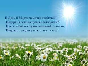 В День 8 Марта мамочке любимой Подарю я солнца лучик златогривый! Пусть косне