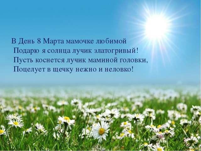 В День 8 Марта мамочке любимой Подарю я солнца лучик златогривый! Пусть косне...