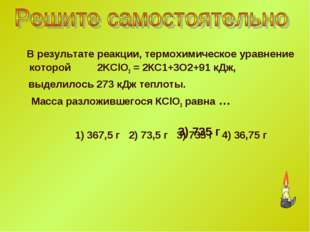 В результате реакции, термохимическое уравнение которой 2KClO3 = 2КС1+3O2+91
