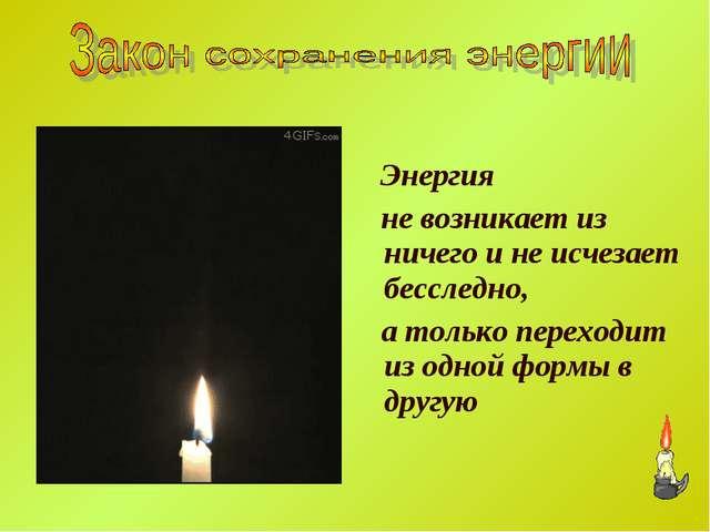 Энергия не возникает из ничего и не исчезает бесследно, а только переходит и...