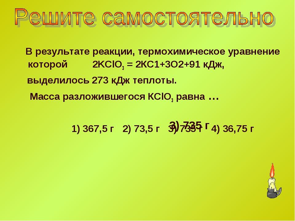 В результате реакции, термохимическое уравнение которой 2KClO3 = 2КС1+3O2+91...