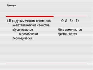 Примеры 1.В ряду химических элементов О S Se Te неметаллические свойства: а)у