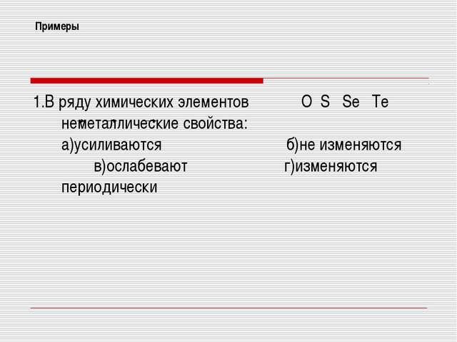 Примеры 1.В ряду химических элементов О S Se Te неметаллические свойства: а)у...
