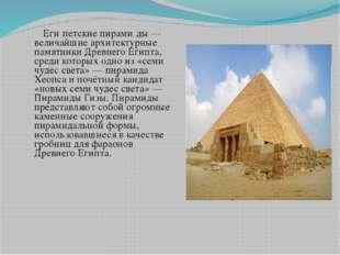Еги́петские пирами́ды — величайшие архитектурные памятники Древнего Египта,