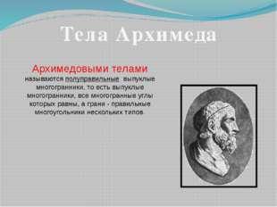 Архимедовыми телами называются полуправильные выпуклые многогранники, то есть