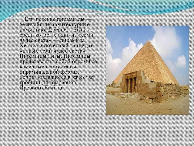 Еги́петские пирами́ды — величайшие архитектурные памятники Древнего Египта,...