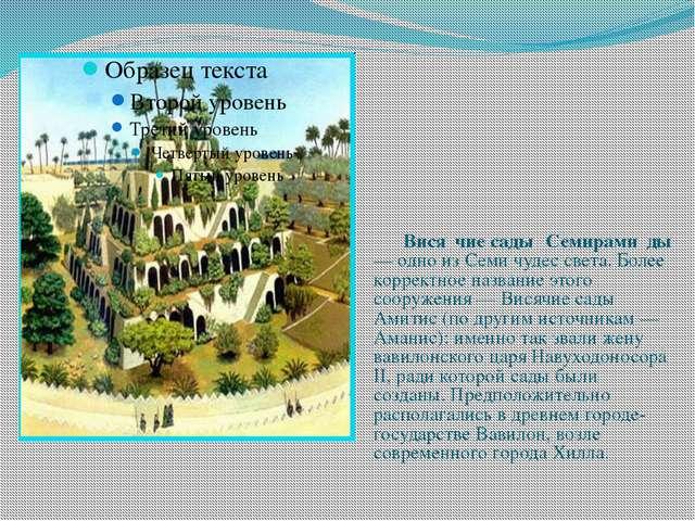 Вися́чие сады́ Семирами́ды — одно из Семи чудес света. Более корректное назв...
