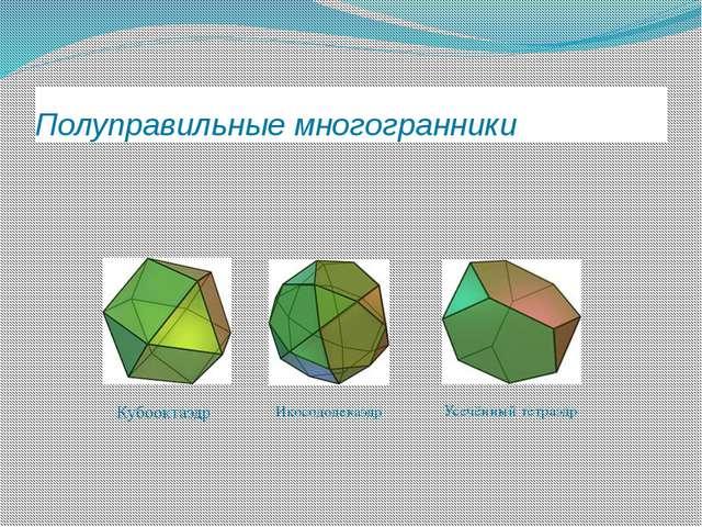 Полуправильные многогранники Кубооктаэдр Икосододекаэдр Усечённый тетраэдр