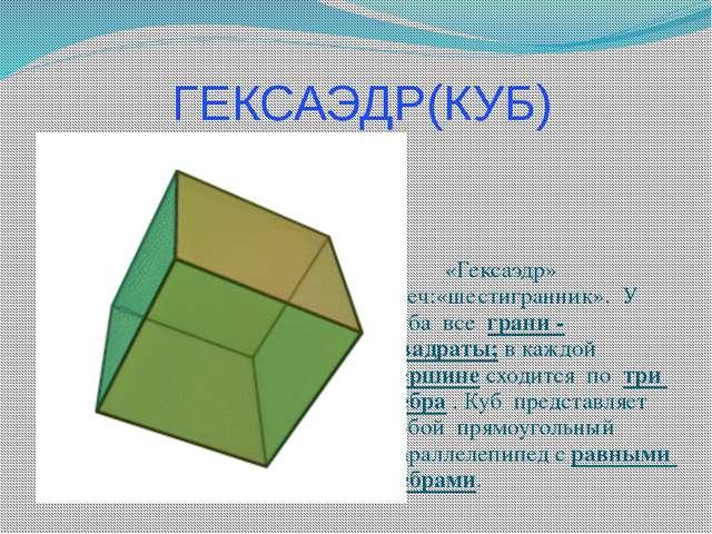 ГЕКСАЭДР(КУБ) «Гексаэдр» греч:«шестигранник». У куба все грани - квадраты; в...