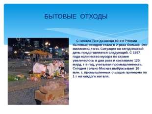 С начала 70-х до конца 80-х в России бытовых отходов стало в 2 раза больше.