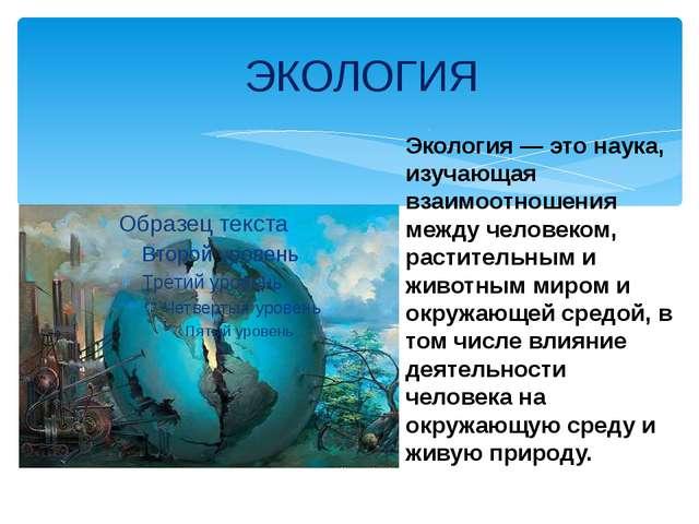 ЭКОЛОГИЯ Экология — это наука, изучающая взаимоотношения между человеком, ра...