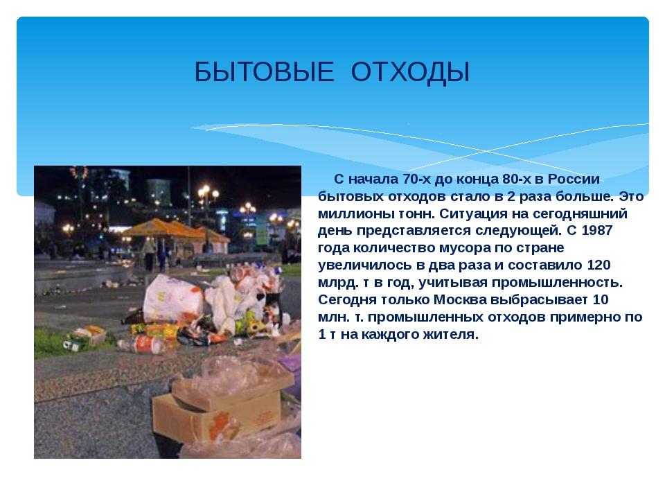 С начала 70-х до конца 80-х в России бытовых отходов стало в 2 раза больше....