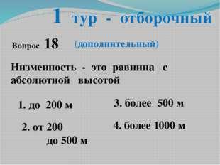 1 тур - отборочный Низменность - это равнина с абсолютной высотой 1. до 200 м