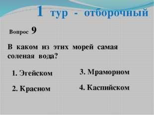 1 тур - отборочный Вопрос 9 В каком из этих морей самая соленая вода? 1. Эгей