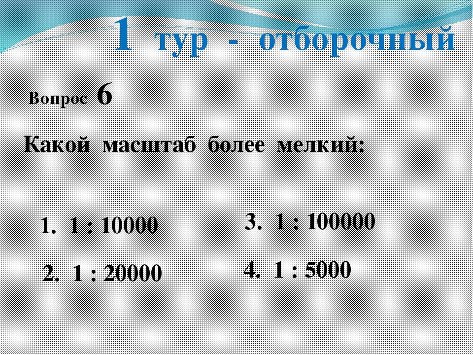 1 тур - отборочный Вопрос 6 Какой масштаб более мелкий: 1. 1 : 10000 2. 1 : 2...