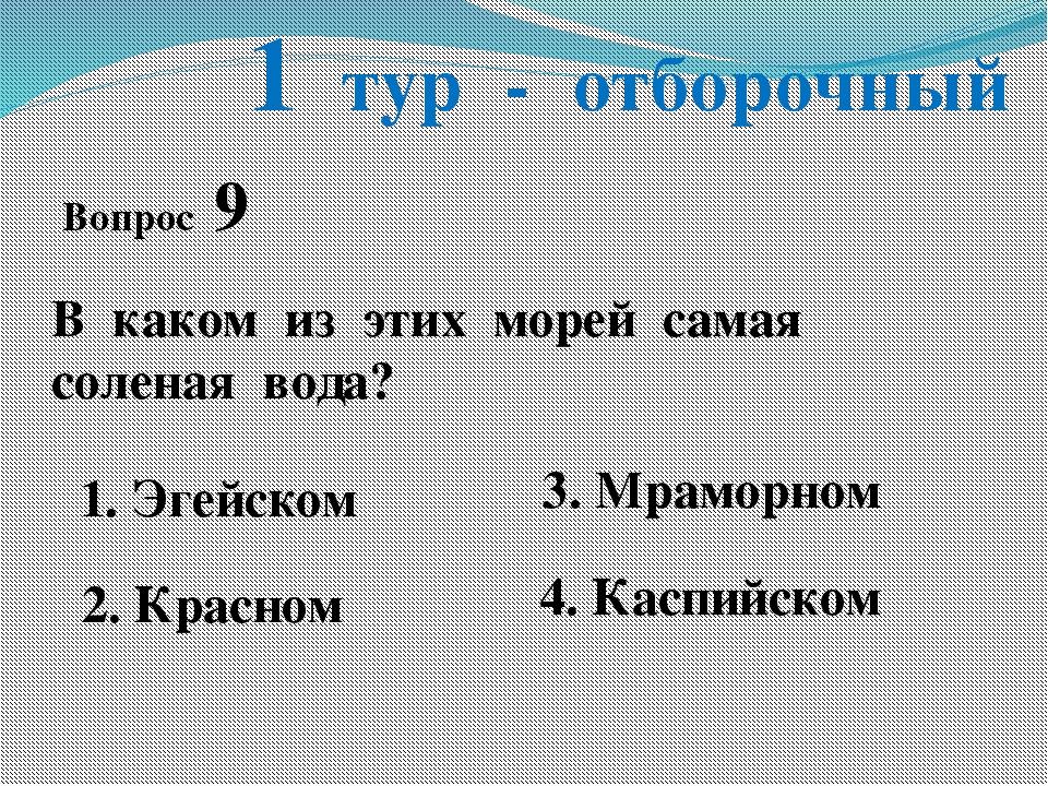 1 тур - отборочный Вопрос 9 В каком из этих морей самая соленая вода? 1. Эгей...