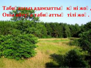 Табиғатсыз адамзаттың күні жоқ, Оны айтуға табиғаттың тілі жоқ.