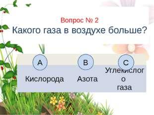 Вопрос № 2 Какого газа в воздухе больше? А B C Кислорода Азота Углекислого газа