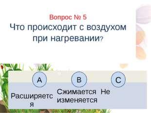 Вопрос № 5 Что происходит с воздухом при нагревании? А B С Н Расширяется Сжим