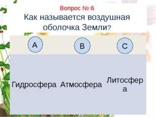 Вопрос № 6 Как называется воздушная оболочка Земли? А B C Гидросфера Атмосфер
