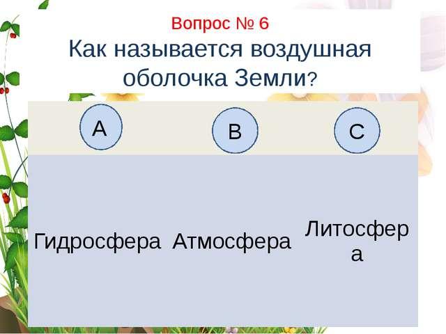 Вопрос № 6 Как называется воздушная оболочка Земли? А B C Гидросфера Атмосфер...