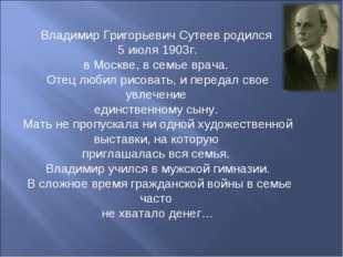 Владимир Григорьевич Сутеев родился 5 июля 1903г. в Москве, в семье врача. От