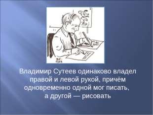 Владимир Сутеев одинаково владел правой и левой рукой, причём одновременно од