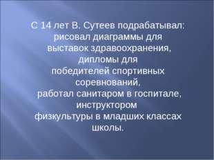 С 14 лет В. Сутеев подрабатывал: рисовал диаграммы для выставок здравоохранен