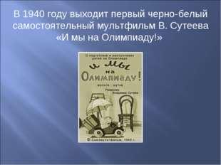 В 1940 году выходит первый черно-белый самостоятельный мультфильм В. Сутеева