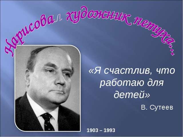 «Я счастлив, что работаю для детей» 1903 – 1993 В. Сутеев