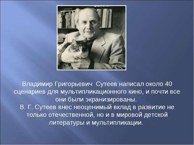 Владимир Григорьевич Сутеев написал около 40 сценариев для мультипликационно...