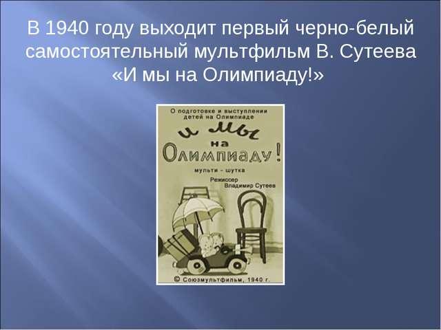 В 1940 году выходит первый черно-белый самостоятельный мультфильм В. Сутеева...