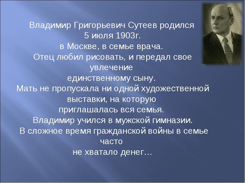 Владимир Григорьевич Сутеев родился 5 июля 1903г. в Москве, в семье врача. От...