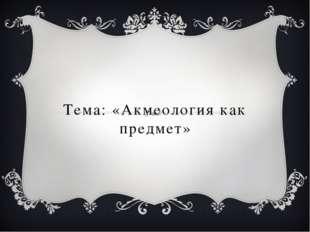Тема: «Акмеология как предмет»