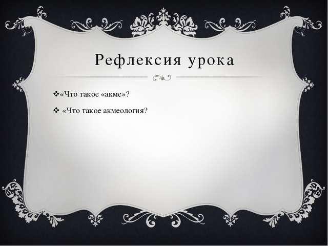 Рефлексия урока «Что такое «акме»? «Что такое акмеология?