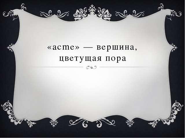 «acme» — вершина, цветущая пора