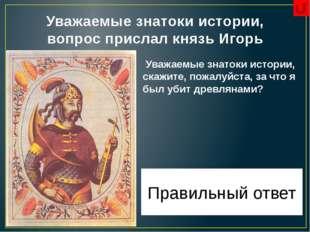 Уважаемые знатоки истории, вопрос прислал князь Игорь Уважаемые знатоки истор