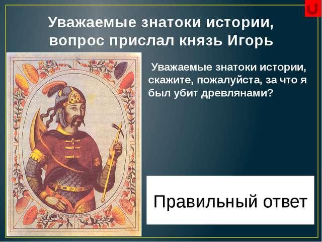 Уважаемые знатоки истории, вопрос прислал князь Игорь Уважаемые знатоки истор...