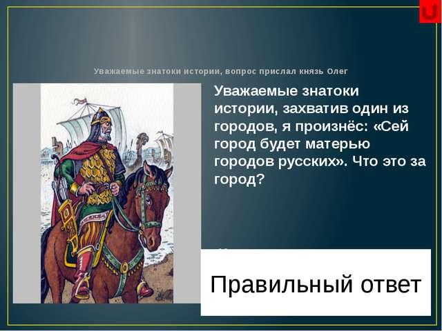 Уважаемые знатоки истории, вопрос прислала княгиня Ольга Уважаемые знатоки и...