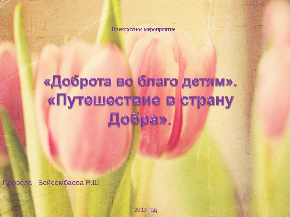 Внеклассное мероприятие 2013 год Провела : Бейсембаева Р.Ш.