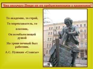 То академик, то герой, То мореплаватель, то плотник, Он всеобъемлющей душой