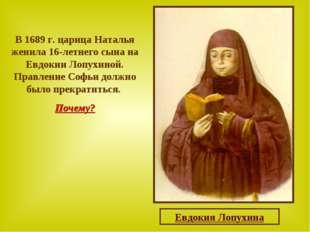 В 1689 г. царица Наталья женила 16-летнего сына на Евдокии Лопухиной. Правлен