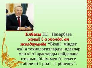 """Елбасы Н.Ә.Назарбаев халыққа жолдаған жолдауында """"Біздің міндет жаңа технолог"""