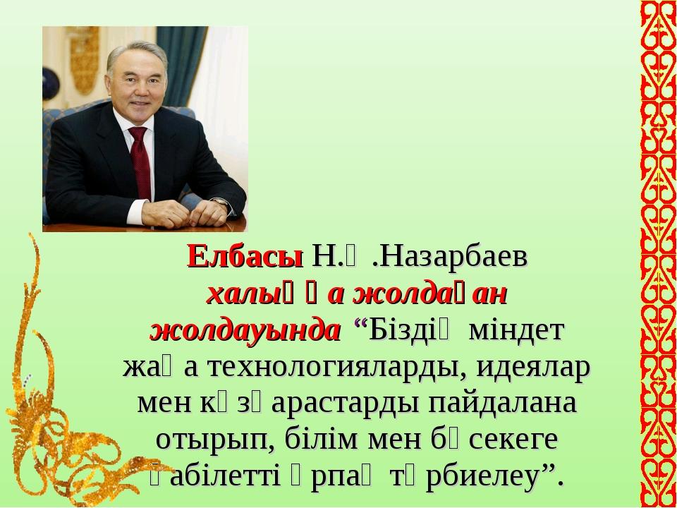 """Елбасы Н.Ә.Назарбаев халыққа жолдаған жолдауында """"Біздің міндет жаңа технолог..."""