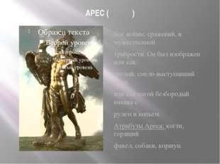 АРЕС (Ἄρης) Бог войны, сражений, и мужественной храбрости. Он был изображен и