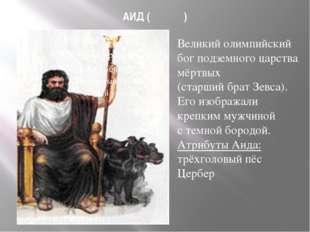АИД (Ἀΐδης) Великий олимпийский бог подземного царства мёртвых (старший брат