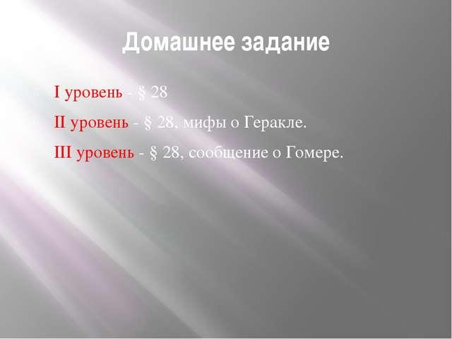 Домашнее задание I уровень - § 28 II уровень - § 28, мифы о Геракле. III уров...